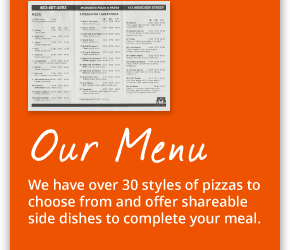 Our Menu: We have over 30 styles of pizzas to choose from and offer shareable side dishes to complete your meal.