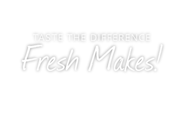 Taste the Difference Fresh Makes!